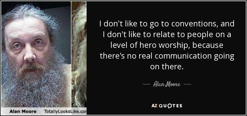 I don't like to go to conventions, and I don't like to relate to people on a level of hero worship, because there's no real communication going on there. - Alan Moore