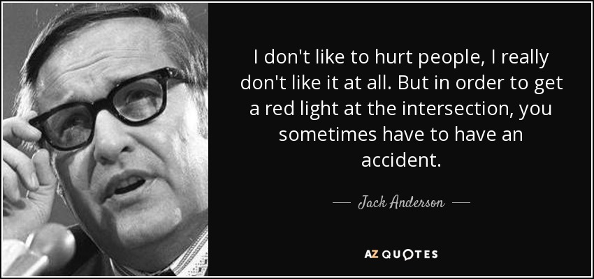 I don't like to hurt people, I really don't like it at all. But in order to get a red light at the intersection, you sometimes have to have an accident. - Jack Anderson