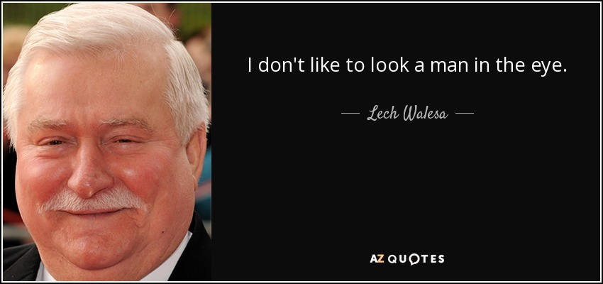 I don't like to look a man in the eye. - Lech Walesa
