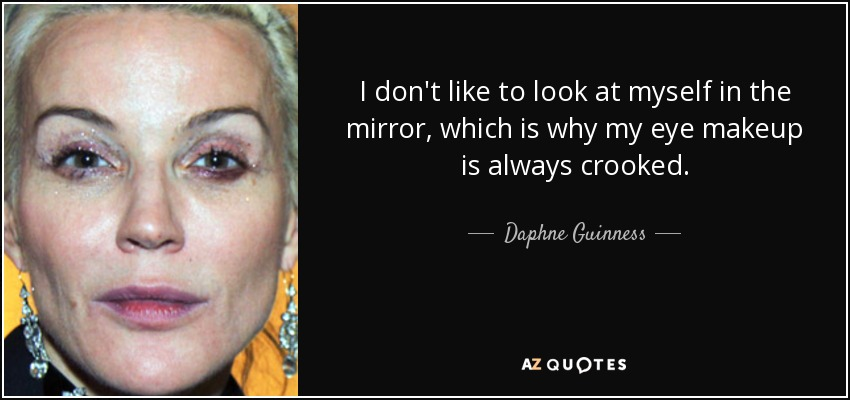 I don't like to look at myself in the mirror, which is why my eye makeup is always crooked. - Daphne Guinness