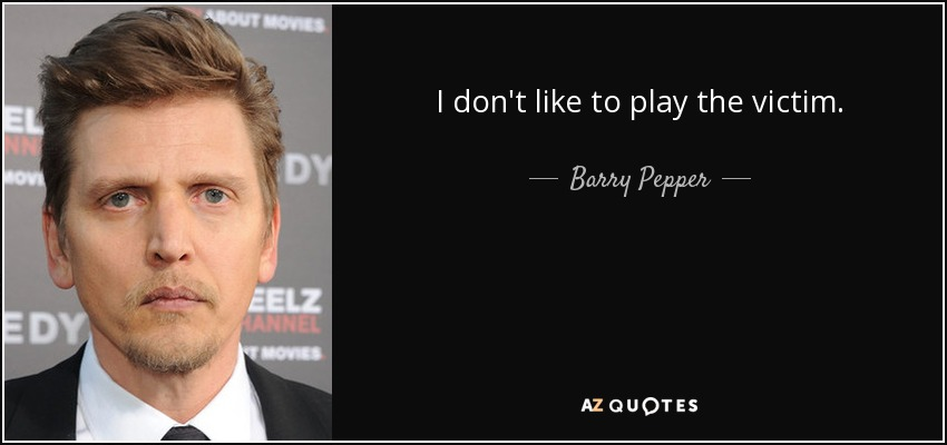 I don't like to play the victim. - Barry Pepper