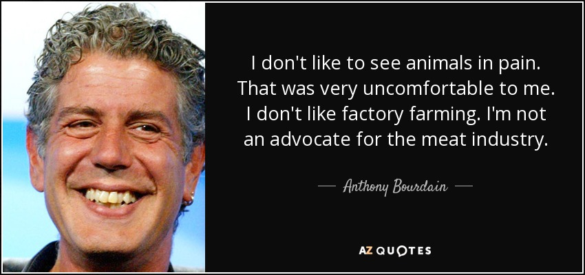 I don't like to see animals in pain. That was very uncomfortable to me. I don't like factory farming. I'm not an advocate for the meat industry. - Anthony Bourdain