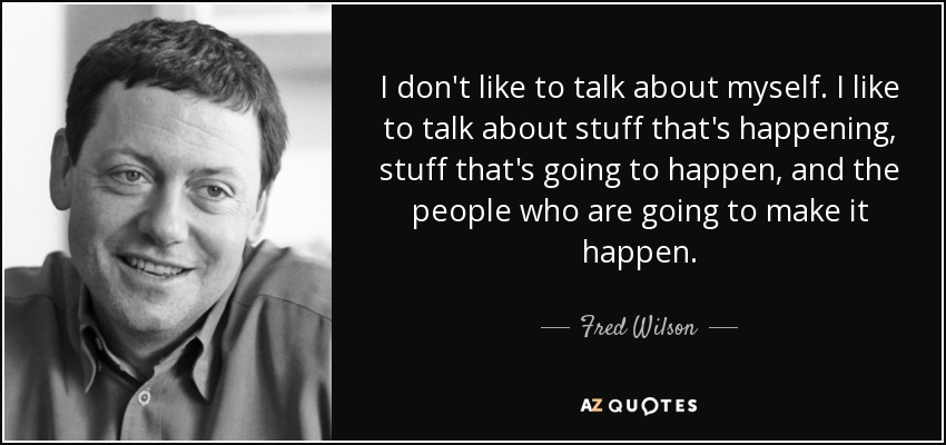 I don't like to talk about myself. I like to talk about stuff that's happening, stuff that's going to happen, and the people who are going to make it happen. - Fred Wilson