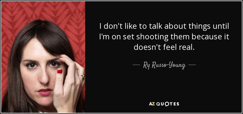 I don't like to talk about things until I'm on set shooting them because it doesn't feel real. - Ry Russo-Young