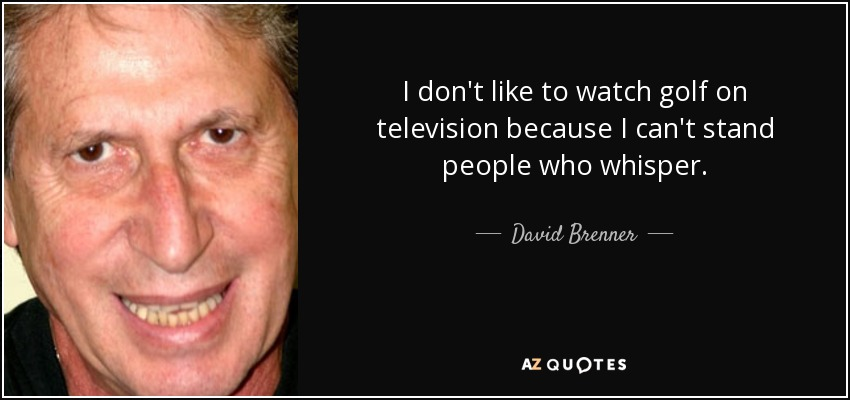 I don't like to watch golf on television because I can't stand people who whisper. - David Brenner