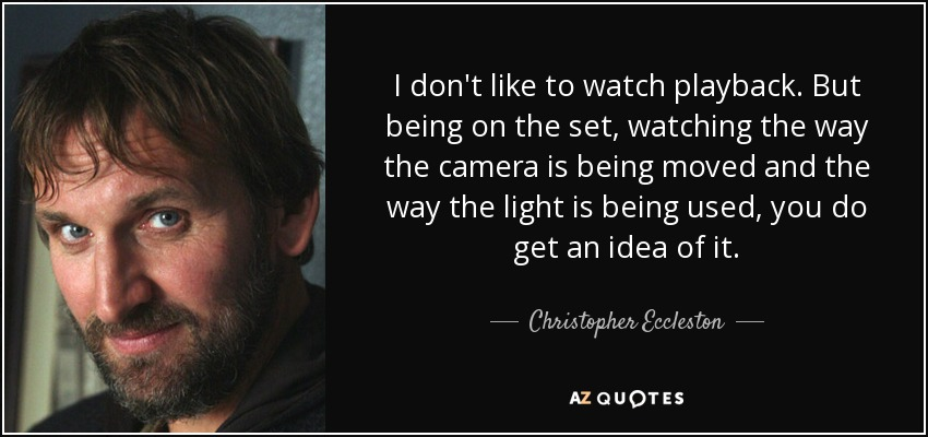 I don't like to watch playback. But being on the set, watching the way the camera is being moved and the way the light is being used, you do get an idea of it. - Christopher Eccleston