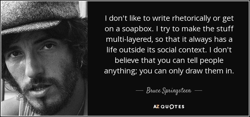 I don't like to write rhetorically or get on a soapbox. I try to make the stuff multi-layered, so that it always has a life outside its social context. I don't believe that you can tell people anything; you can only draw them in. - Bruce Springsteen