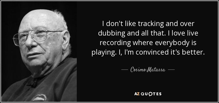 I don't like tracking and over dubbing and all that. I love live recording where everybody is playing. I, I'm convinced it's better. - Cosimo Matassa