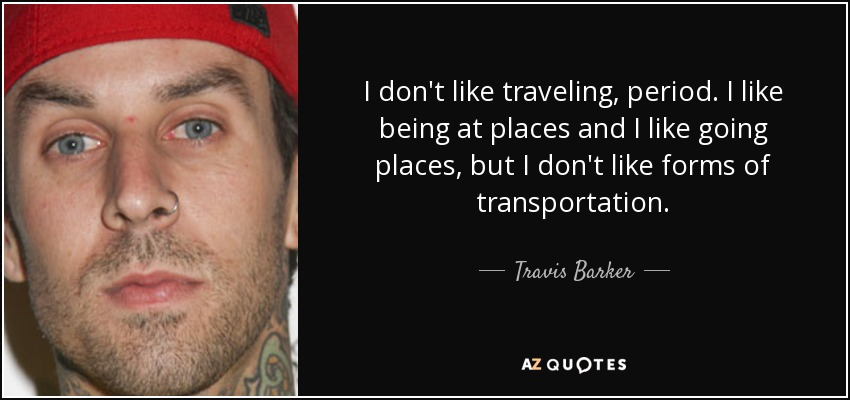 I don't like traveling, period. I like being at places and I like going places, but I don't like forms of transportation. - Travis Barker