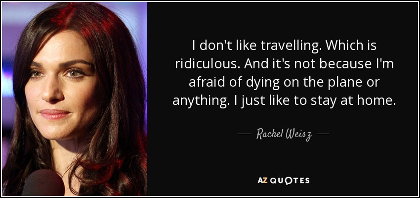 I don't like travelling. Which is ridiculous. And it's not because I'm afraid of dying on the plane or anything. I just like to stay at home. - Rachel Weisz