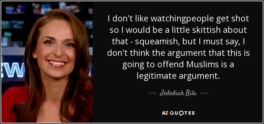 I don't like watchingpeople get shot so I would be a little skittish about that - squeamish, but I must say, I don't think the argument that this is going to offend Muslims is a legitimate argument. - Jedediah Bila