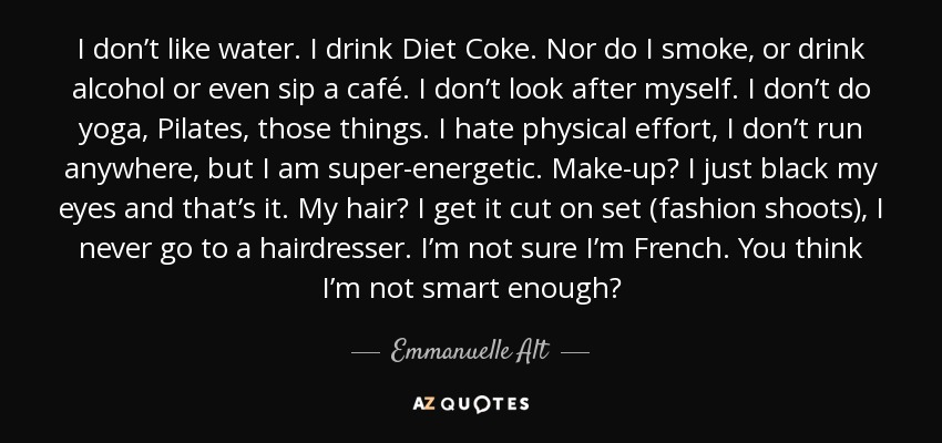 I don't like water. I drink Diet Coke. Nor do I smoke, or drink alcohol or even sip a café. I don't look after myself. I don't do yoga, Pilates, those things. I hate physical effort, I don't run anywhere, but I am super-energetic. Make-up? I just black my eyes and that's it. My hair? I get it cut on set (fashion shoots), I never go to a hairdresser. I'm not sure I'm French. You think I'm not smart enough? - Emmanuelle Alt