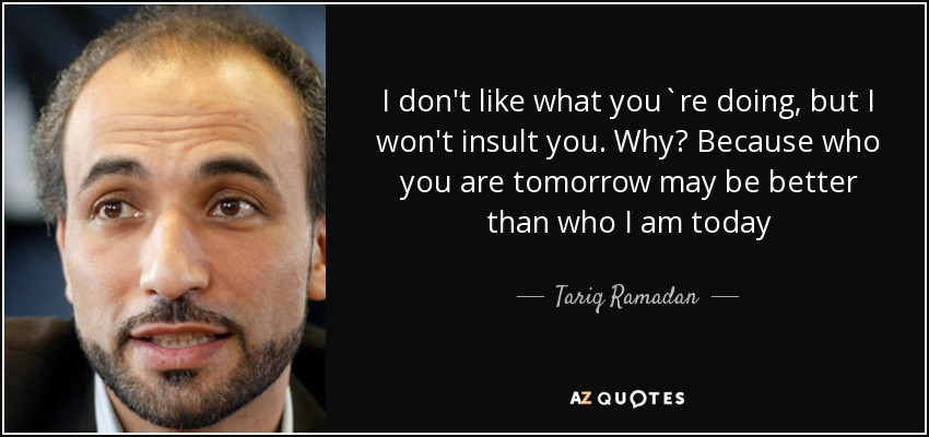 I don't like what you`re doing, but I won't insult you. Why? Because who you are tomorrow may be better than who I am today - Tariq Ramadan