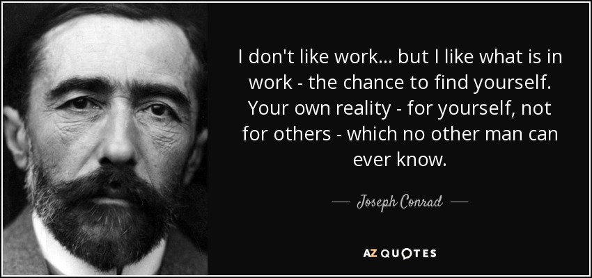 I don't like work... but I like what is in work - the chance to find yourself. Your own reality - for yourself, not for others - which no other man can ever know. - Joseph Conrad