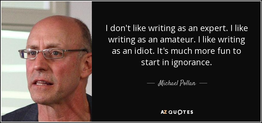 I don't like writing as an expert. I like writing as an amateur. I like writing as an idiot. It's much more fun to start in ignorance. - Michael Pollan