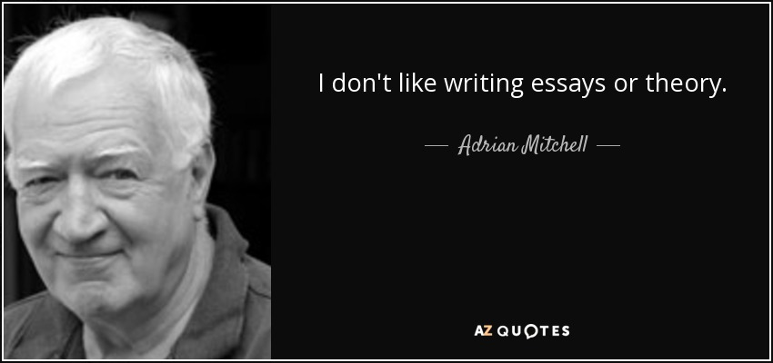 I don't like writing essays or theory. - Adrian Mitchell