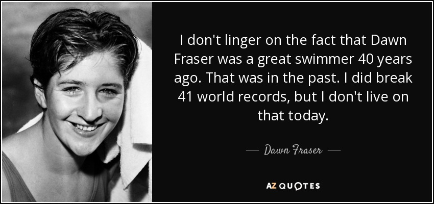 I don't linger on the fact that Dawn Fraser was a great swimmer 40 years ago. That was in the past. I did break 41 world records, but I don't live on that today. - Dawn Fraser