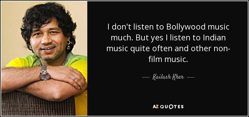 I don't listen to Bollywood music much. But yes, I listen to Indian music quite often, and other non- film music. - Kailash Kher