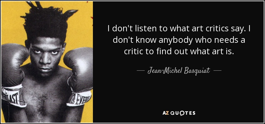I don't listen to what art critics say. I don't know anybody who needs a critic to find out what art is. - Jean-Michel Basquiat