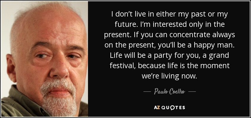 I don't live in either my past or my future. I'm interested only in the present. If you can concentrate always on the present, you'll be a happy man. Life will be a party for you, a grand festival, because life is the moment we're living now. - Paulo Coelho