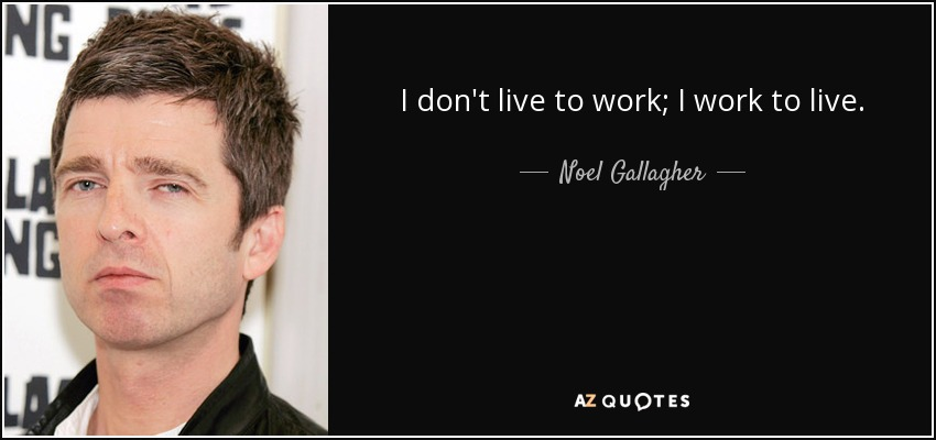 Noel Gallagher Quote I Dont Live To Work I Work To Live