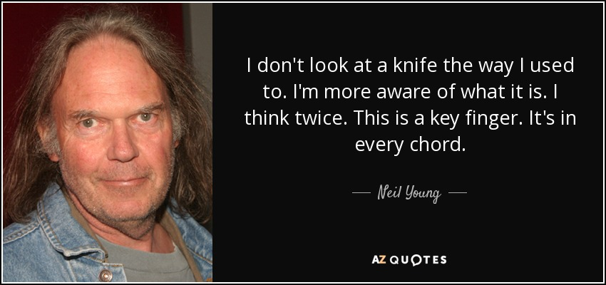 I don't look at a knife the way I used to. I'm more aware of what it is. I think twice. This is a key finger. It's in every chord. - Neil Young