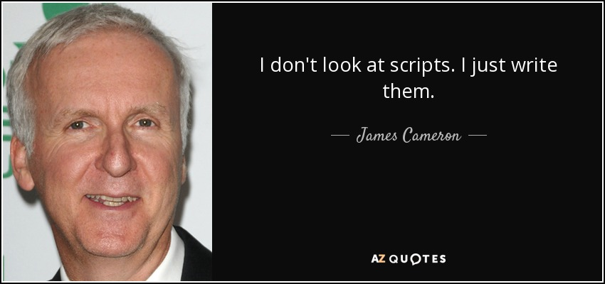 I don't look at scripts. I just write them. - James Cameron