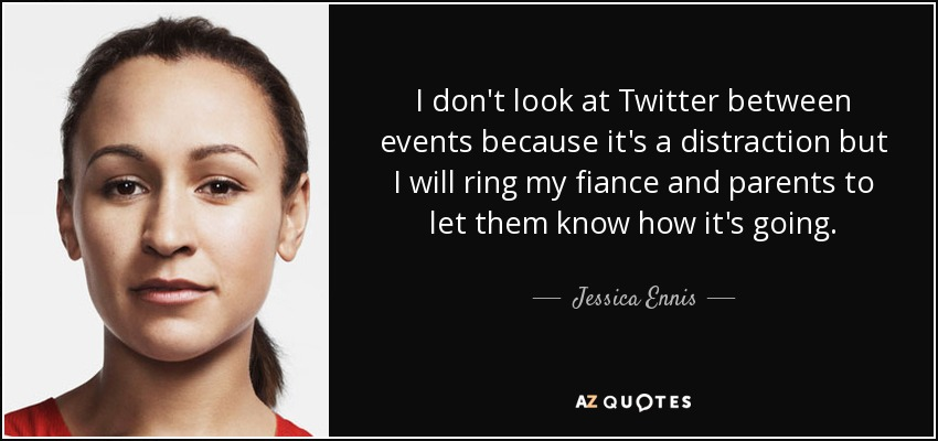 I don't look at Twitter between events because it's a distraction but I will ring my fiance and parents to let them know how it's going. - Jessica Ennis
