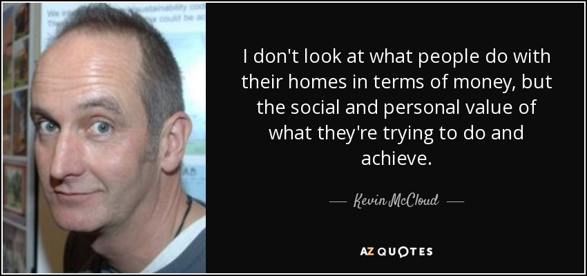 I don't look at what people do with their homes in terms of money, but the social and personal value of what they're trying to do and achieve. - Kevin McCloud