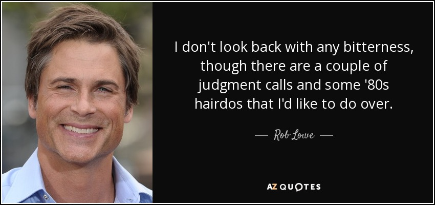 I don't look back with any bitterness, though there are a couple of judgment calls and some '80s hairdos that I'd like to do over. - Rob Lowe