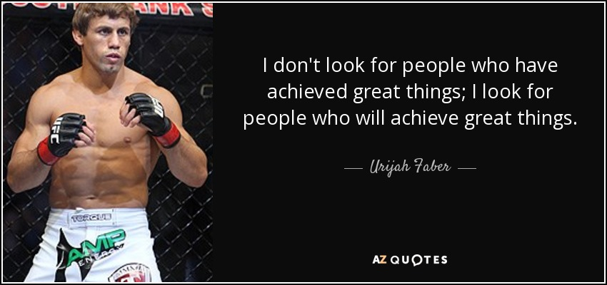 I don't look for people who have achieved great things; I look for people who will achieve great things. - Urijah Faber