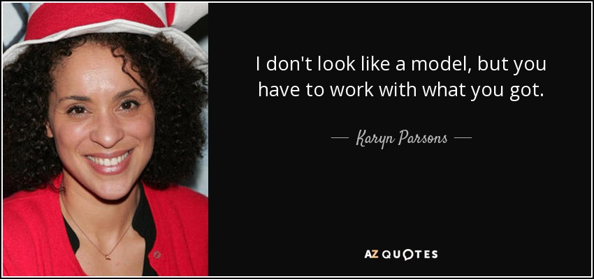 I don't look like a model, but you have to work with what you got. - Karyn Parsons