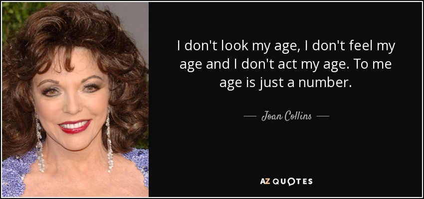 I don't look my age, I don't feel my age and I don't act my age. To me age is just a number. - Joan Collins