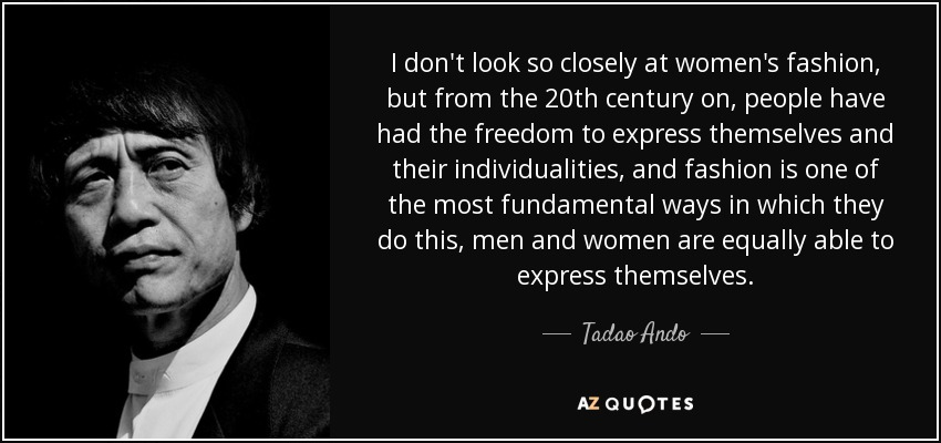 I don't look so closely at women's fashion, but from the 20th century on, people have had the freedom to express themselves and their individualities, and fashion is one of the most fundamental ways in which they do this, men and women are equally able to express themselves. - Tadao Ando