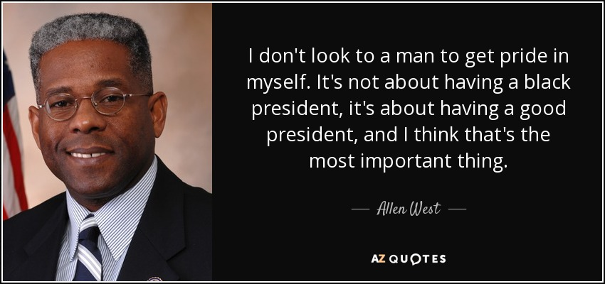 I don't look to a man to get pride in myself. It's not about having a black president, it's about having a good president, and I think that's the most important thing. - Allen West