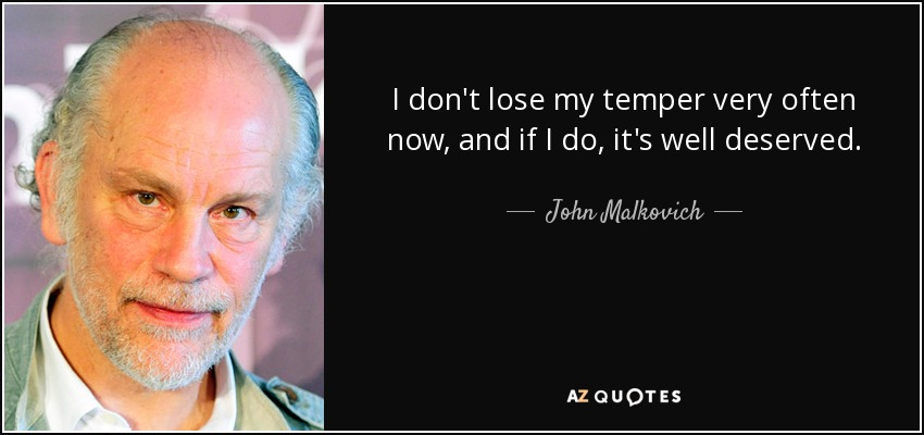 I don't lose my temper very often now, and if I do, it's well deserved. - John Malkovich