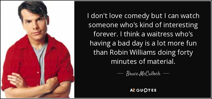 I don't love comedy but I can watch someone who's kind of interesting forever. I think a waitress who's having a bad day is a lot more fun than Robin Williams doing forty minutes of material. - Bruce McCulloch