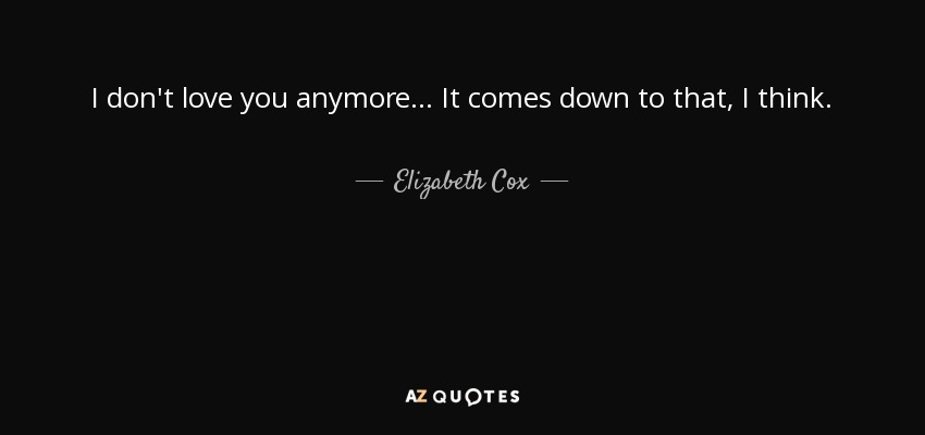 Elizabeth Cox Quote I Dont Love You Anymore It Comes Down To