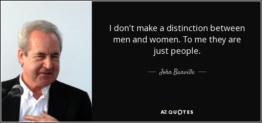I don't make a distinction between men and women. To me they are just people. - John Banville