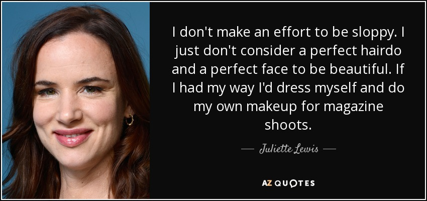 I don't make an effort to be sloppy. I just don't consider a perfect hairdo and a perfect face to be beautiful. If I had my way I'd dress myself and do my own makeup for magazine shoots. - Juliette Lewis