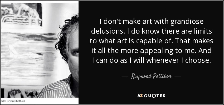 I don't make art with grandiose delusions. I do know there are limits to what art is capable of. That makes it all the more appealing to me. And I can do as I will whenever I choose. - Raymond Pettibon