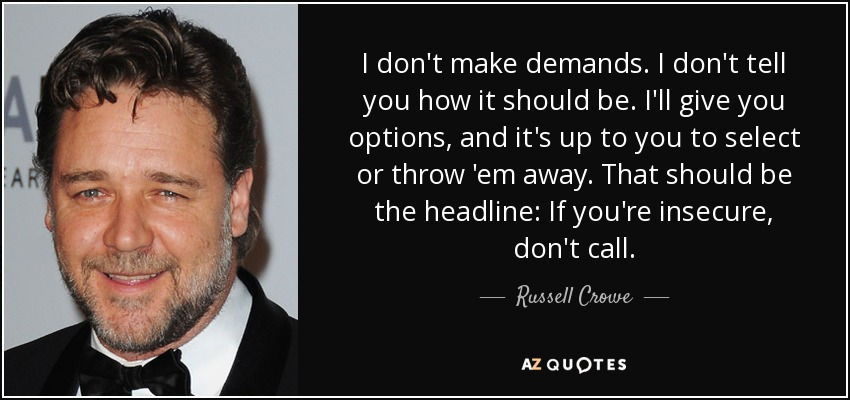 I don't make demands. I don't tell you how it should be. I'll give you options, and it's up to you to select or throw 'em away. That should be the headline: If you're insecure, don't call. - Russell Crowe