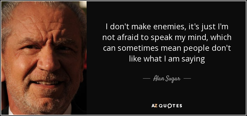 I don't make enemies, it's just I'm not afraid to speak my mind, which can sometimes mean people don't like what I am saying - Alan Sugar