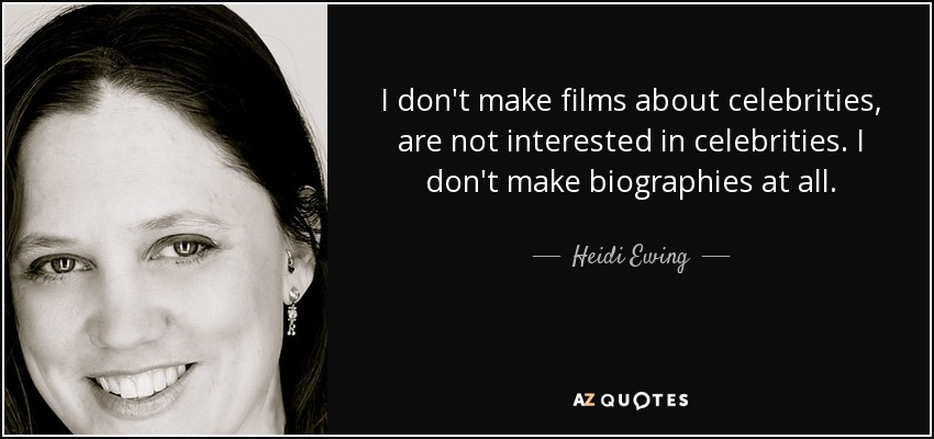 I don't make films about celebrities, are not interested in celebrities. I don't make biographies at all. - Heidi Ewing
