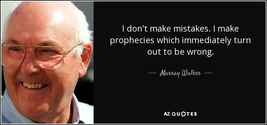 I don't make mistakes. I make prophecies which immediately turn out to be wrong. - Murray Walker