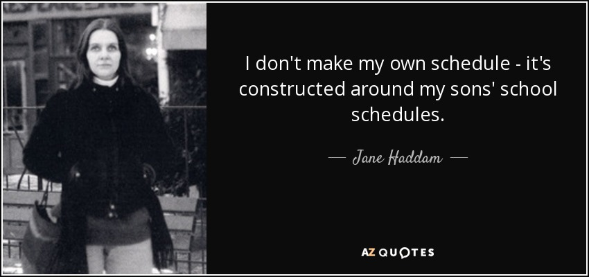 I don't make my own schedule - it's constructed around my sons' school schedules. - Jane Haddam
