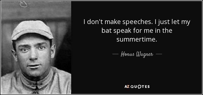 I don't make speeches. I just let my bat speak for me in the summertime. - Honus Wagner