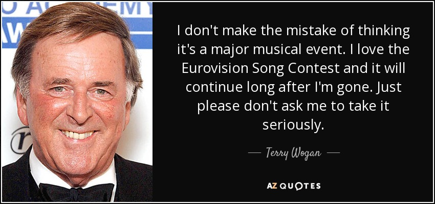 I don't make the mistake of thinking it's a major musical event. I love the Eurovision Song Contest and it will continue long after I'm gone. Just please don't ask me to take it seriously. - Terry Wogan