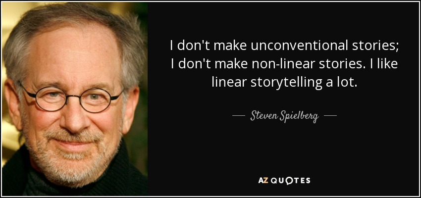 I don't make unconventional stories; I don't make non-linear stories. I like linear storytelling a lot. - Steven Spielberg