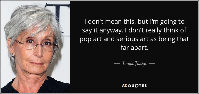 I don't mean this, but I'm going to say it anyway. I don't really think of pop art and serious art as being that far apart. - Twyla Tharp